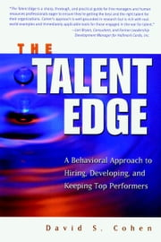 The Talent Edge - A Behavioral Approach to Hiring, Developing, and Keeping Top Performers ebook by David S. Cohen