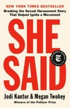 She Said - Breaking the Sexual Harassment Story That Helped Ignite a Movement ebook by Jodi Kantor, Megan Twohey