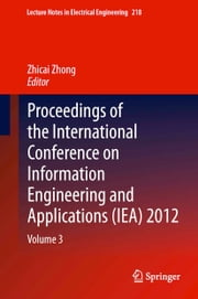 Proceedings of the International Conference on Information Engineering and Applications (IEA) 2012 - Volume 3 ebook by Zhicai Zhong