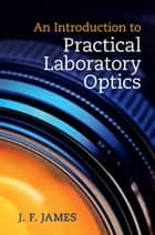 An Introduction to Practical Laboratory Optics ebook by J. F. James