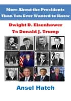 More About the Presidents Than You Ever Wanted to Know: Dwight D. Eisenhower to Donald J. Trump ebook by Ansel Hatch