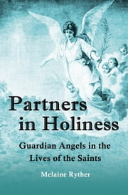 Partners in Holiness: Guardian Angels in the Lives of the Saints ebook by Melaine Ryther