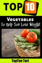 Top 10 Vegetables To Help You Lose Weight ebook by TopTen Tori