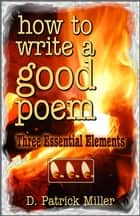 How to Write a Good Poem: Three Essential Elements ebook by D. Patrick Miller