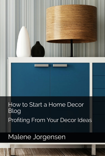 How to Start a Home Decor Blog: Profiting From Your Decor Ideas ebook by Malene Jorgensen