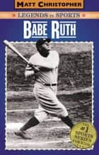 Babe Ruth - Legends in Sports ebook by Matt Christopher, Glenn Stout