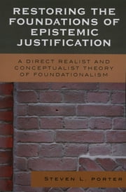 Restoring the Foundations of Epistemic Justification - A Direct Realist and Conceptualist Theory of Foundationalism ebook by Steven Porter