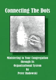 Connecting The Dots - Ministering to Your Congregation through its Organizational System ebook by Peter Rudowski