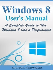 Windows 8 User's Manual - A Complete Guide to Use Windows 8 like a Professional ebook by Michael Edwards