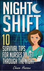 Night Shift: 10 Survival Tips for Nurses to Get Through the Night! ebook by Chase Hassen