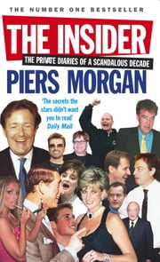 The Insider - The Private Diaries of a Scandalous Decade ebook by Piers Morgan