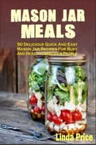 Mason Jar Meals: 50 Delicious Quick And Easy Mason Jar Recipes For Busy And Health-Conscious People ebook by Linda Price