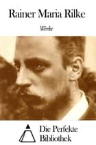 Werke von Rainer Maria Rilke ebook by Rainer Maria Rilke