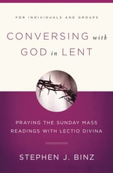 Conversing with God in Lent: Praying the Sunday Mass Readings with Lectio Divina ebook by Stephen J. Binz