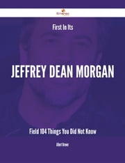 First In Its Jeffrey Dean Morgan Field - 104 Things You Did Not Know ebook by Albert Brewer