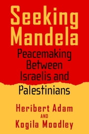 Seeking Mandela - Peacemaking Between Israelis And Palestinians ebook by Heribert Adam,Kogila Moodley