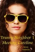 Tranny Neighbor 1: Meeting Caroline ebook by Jenni Ambrose