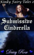 Submissive Cinderella - Book 2 of 'Kinky Fairy Tales' ebook by Daisy Rose