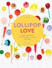 Lollipop Love - Sweet Indulgence with Chocolate, Caramel, and Sugar ebook by Anita Chu