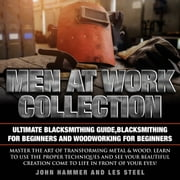 Men At Work Collection: Ultimate Blacksmithing Guide,Blacksmithing For Beginners and Woodworking For Beginners - Master the art of transforming metal & wood. Learn to use the proper techniques and see your beautiful creation come to life in front of your eyes! audiobook by Les Steel, John Hammer