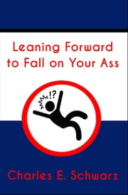 Leaning Forward to Fall on Your Ass ebook by Charles Schwarz