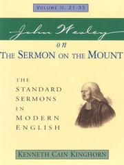 John Wesley on the Sermon on the Mount: The Standard Sermons in Modern English Volume: 2, 21 - 33 ebook by Kinghorn, Kenneth C.
