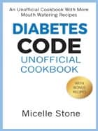 Diabetes Code Unofficial Cookbook ebook by Micelle Stone