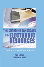 The Changing Landscape for Electronic Resources - Content, Access, Delivery, and Legal Issues ebook by Yem S Fong,Suzanne M Ward