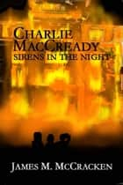 Charlie MacCready Sirens In The Night ebook by James M McCracken