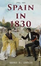 Spain in 1830 (Vol. 1&2) - Travel Narrative of an Adventurous Journey ebook by Henry D. Inglis