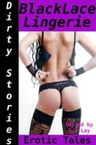 Dirty Stories: Black Lace Lingerie, Erotic Tales ebook by E. Z. Lay