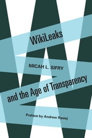 WikiLeaks and the Age of Transparency ebook by Micah Sifry