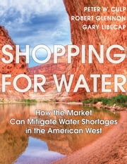 Shopping for Water - How the Market Can Mitigate Water Shortages in the American West ebook by Peter W. Culp,Robert J. Glennon,Gary Libecap