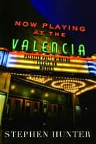 Now Playing at the Valencia ebook by Stephen Hunter