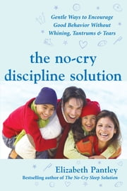 The No-Cry Discipline Solution: Gentle Ways to Encourage Good Behavior Without Whining, Tantrums, and Tears - Foreword by Tim Seldin ebook by Elizabeth Pantley
