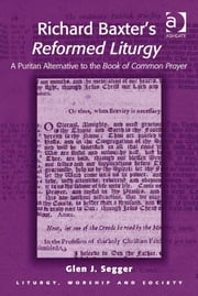 Richard Baxter's Reformed Liturgy - A Puritan Alternative to the Book of Common Prayer ebook by Mr Glen J Segger,Professor Teresa Berger,Dr Paul F Bradshaw,Dr Dave Leal,Professor Bryan D Spinks,Revd Dr Phillip Tovey
