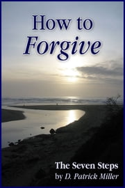 How to Forgive: The Seven Steps ebook by D. Patrick Miller