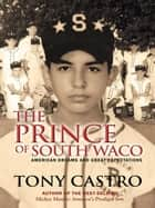 The Prince of South Waco - American Dreams and Great Expectations ebook by Tony Castro