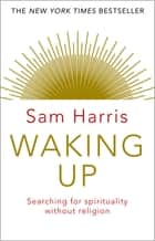 Waking Up - Searching for Spirituality Without Religion ebook by Sam Harris
