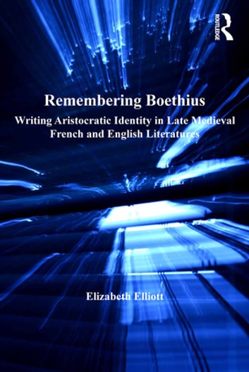 Remembering Boethius - Writing Aristocratic Identity in Late Medieval French and English Literatures ebook by Elizabeth Elliott
