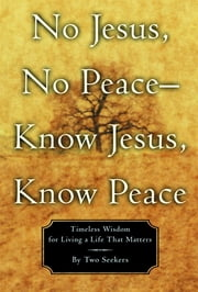 No Jesus, No Peace -- Know Jesus, Know Peace - Timeless Wisdom for Living a Life That Matters ebook by Two Seekers