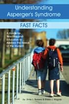 Understanding Asperger's Syndrome - Fast Facts: A Guide for Teachers and Educators to Address the Needs of the Student eBook by Emily L Burrows, Sheila Wagner