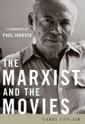 The Marxist and the Movies - A Biography of Paul Jarrico ebook by Larry Ceplair