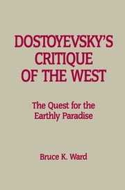 Dostoyevsky's Critique of the West - The Quest for the Earthly Paradise ebook by Bruce K. Ward