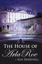 The House of Arla Roe ebook by Ken Berryhill