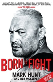 Born To Fight - The bestselling story of UFC champion Mark Hunt, the real life Rocky ebook by Mark Hunt, Ben Mckelvey