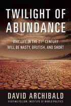 Twilight of Abundance - Why Life in the 21st Century Will Be Nasty, Brutish, and Short ebook by David Archibald