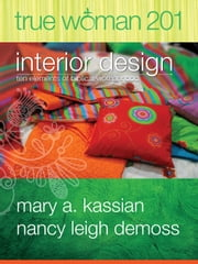 True Woman 201 - Interior Design - Ten Elements of Biblical Womanhood (True Woman) ebook by Mary A. Kassian,Nancy Leigh DeMoss