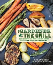 The Gardener & the Grill - The Bounty of the Garden Meets the Sizzle of the Grill ebook by Karen Adler,Judith Fertig