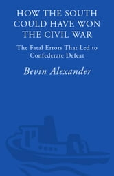 How the South Could Have Won the Civil War - The Fatal Errors That Led to Confederate Defeat ebook by Bevin Alexander